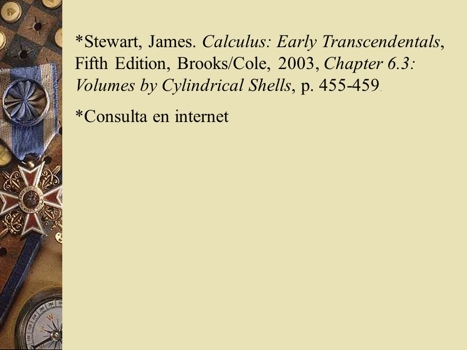 *Stewart, James. Calculus: Early Transcendentals, Fifth Edition, Brooks/Cole, 2003, Chapter 6.3: Volumes by Cylindrical Shells, p. 455-459. *Consulta