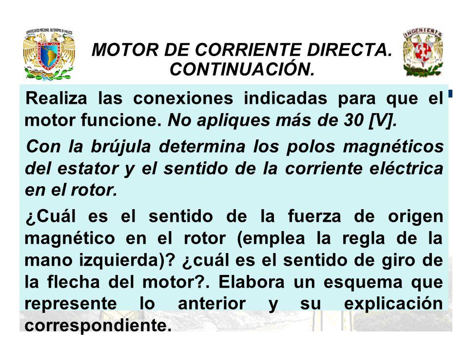 MOTOR DE CORRIENTE DIRECTA. CONTINUACIÓN. Realiza las conexiones indicadas para que el motor funcione. No apliques más de 30 [V]. Con la brújula deter