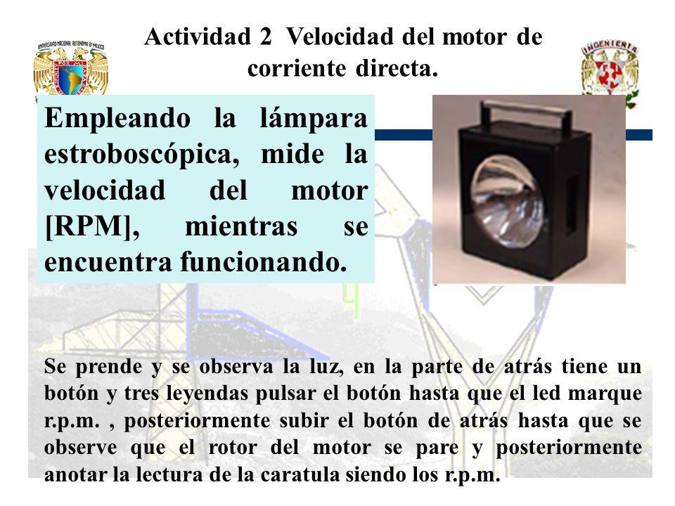 Actividad 2 Velocidad del motor de corriente directa. Empleando la lámpara estroboscópica, mide la velocidad del motor [RPM], mientras se encuentra fu