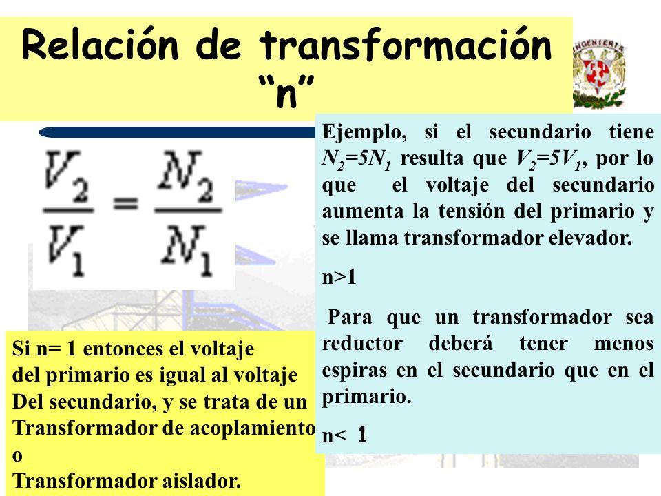 Relación de transformación n Si n= 1 entonces el voltaje del primario es igual al voltaje Del secundario, y se trata de un Transformador de acoplamien