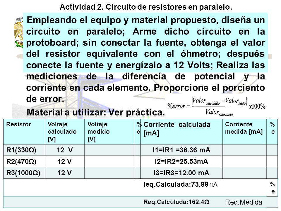 ResistorVoltaje calculado(V) Voltaje medido(V) %e%e Corriente calculada (A) Corriente medida (A) %e%e R1= 120 VR1= 8.43IR1= 0.0703 R2 = 120 VR2= 6.56IR2= 0.0546 R3 = 150 VR3= 2.34 ------ R4 = 120--------IR4=0.0156 R5 = 150-------- IR5= 0.0156 Requiv.Calculada(): 213.34 RequivMedida() Empleando el equipo y material propuesto, diseña un circuito en serie-paralelo; Arme dicho circuito en la protoboard; sin conectar la fuente, obtenga el valor del resistor equivalente con el óhmetro; después conecte la fuente y energízalo a 15 Volts; Realiza las mediciones de la diferencia de potencial y la corriente según tabla.