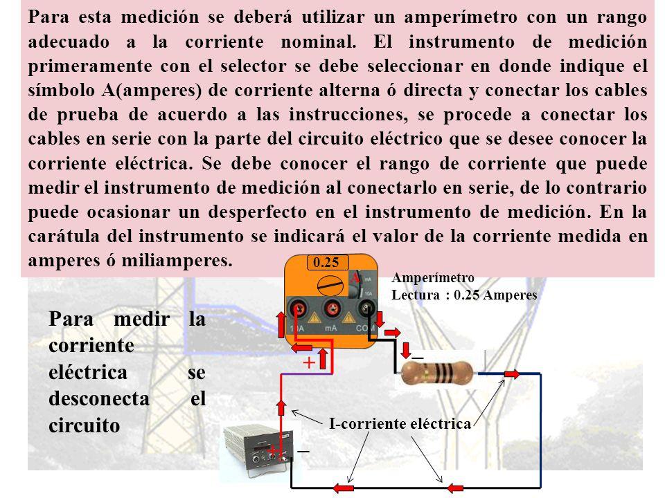 Medición de corriente eléctrica Lo concerniente a la escala ó rango del amperímetro tenemos: Para medir la corriente eléctrica en puntos tales como a, b, c y d de las figuras, es necesario abrir el circuito e intercalar el amperímetro en el punto, de modo que la corriente que haya medirse pase a través del aparato como se indica en las figuras.