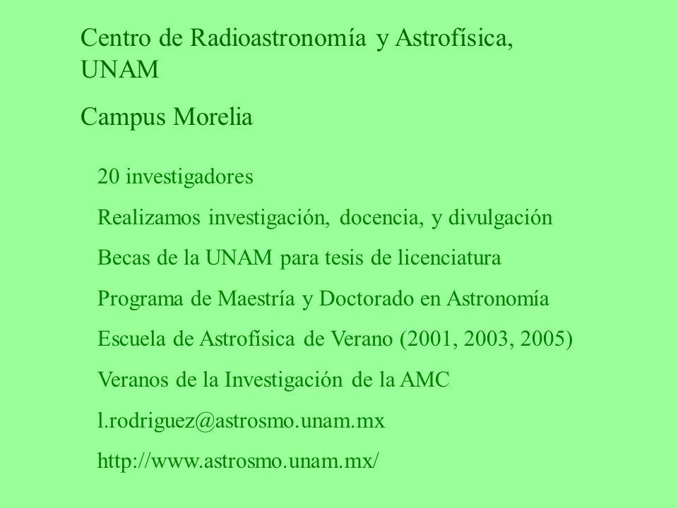 Centro de Radioastronomía y Astrofísica, UNAM Campus Morelia 20 investigadores Realizamos investigación, docencia, y divulgación Becas de la UNAM para tesis de licenciatura Programa de Maestría y Doctorado en Astronomía Escuela de Astrofísica de Verano (2001, 2003, 2005) Veranos de la Investigación de la AMC l.rodriguez@astrosmo.unam.mx http://www.astrosmo.unam.mx/