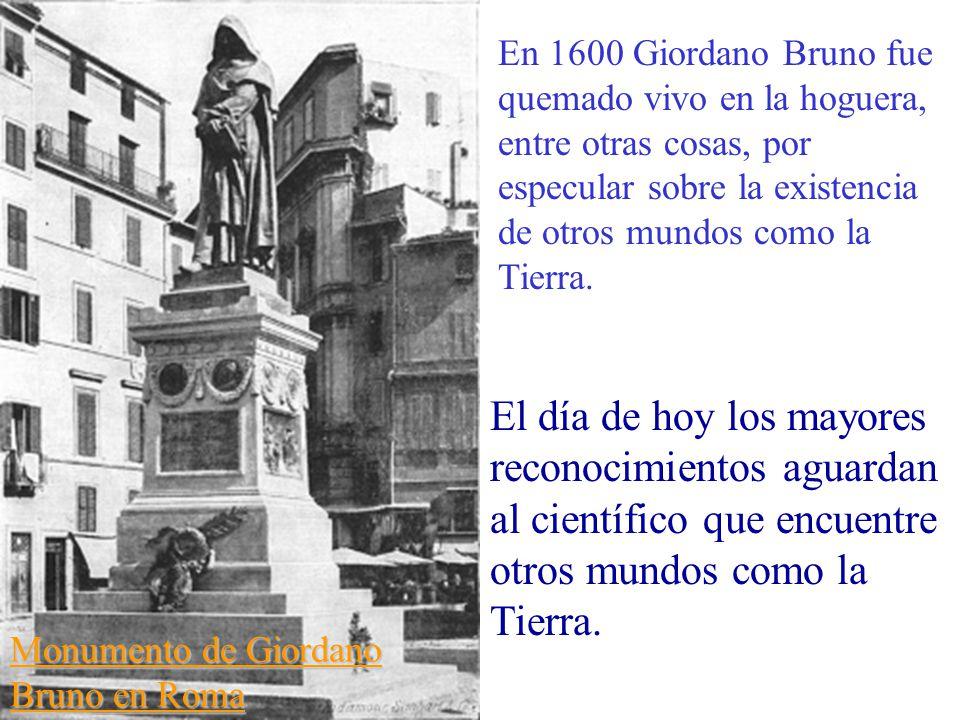 Monumento de Giordano Bruno en Roma En 1600 Giordano Bruno fue quemado vivo en la hoguera, entre otras cosas, por especular sobre la existencia de otros mundos como la Tierra.