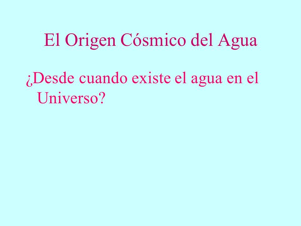 El Origen Cósmico del Agua ¿Desde cuando existe el agua en el Universo? ¿Hay agua en el resto del Universo? ¿Cómo llegó el agua a la Tierra?