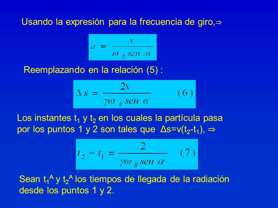 Usando la expresión para la frecuencia de giro, Reemplazando en la relación (5) : Los instantes t 1 y t 2 en los cuales la partícula pasa por los puntos 1 y 2 son tales que Δs=v(t 2 -t 1 ), Sean t 1 A y t 2 A los tiempos de llegada de la radiación desde los puntos 1 y 2.