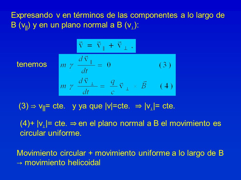 Expresando v en términos de las componentes a lo largo de B (v || ) y en un plano normal a B (v ): tenemos Movimiento circular + movimiento uniforme a