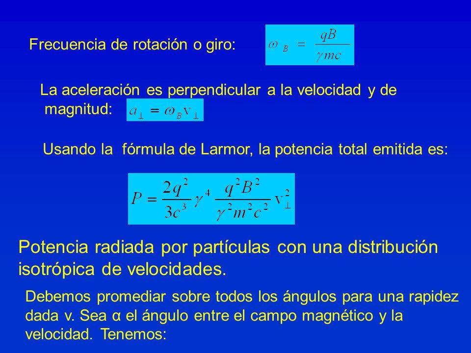 Frecuencia de rotación o giro: La aceleración es perpendicular a la velocidad y de magnitud: Usando la fórmula de Larmor, la potencia total emitida es: Potencia radiada por partículas con una distribución isotrópica de velocidades.