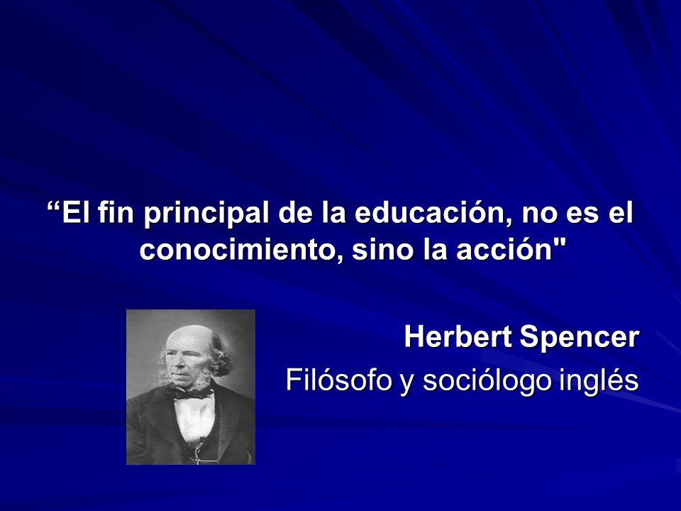 El fin principal de la educación, no es el conocimiento, sino la acción Herbert Spencer Filósofo y sociólogo inglés