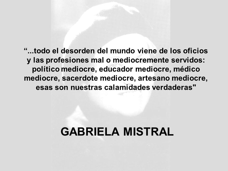 GABRIELA MISTRAL...todo el desorden del mundo viene de los oficios y las profesiones mal o mediocremente servidos: político mediocre, educador mediocre, médico mediocre, sacerdote mediocre, artesano mediocre, esas son nuestras calamidades verdaderas