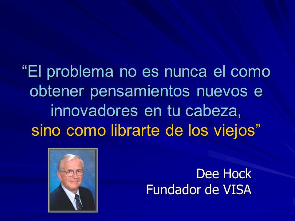 El problema no es nunca el como obtener pensamientos nuevos e innovadores en tu cabeza, sino como librarte de los viejos Dee Hock Fundador de VISA