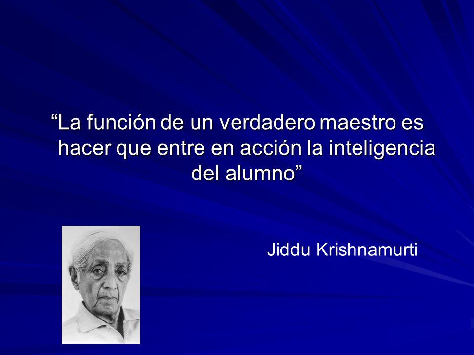 La función de un verdadero maestro es hacer que entre en acción la inteligencia del alumno Jiddu Krishnamurti