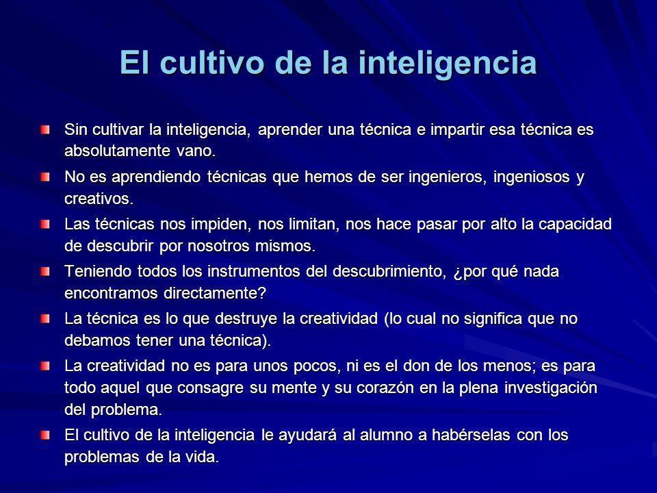 El cultivo de la inteligencia Sin cultivar la inteligencia, aprender una técnica e impartir esa técnica es absolutamente vano. No es aprendiendo técni