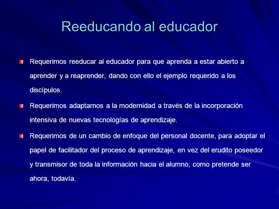Reeducando al educador Requerimos reeducar al educador para que aprenda a estar abierto a aprender y a reaprender, dando con ello el ejemplo requerido