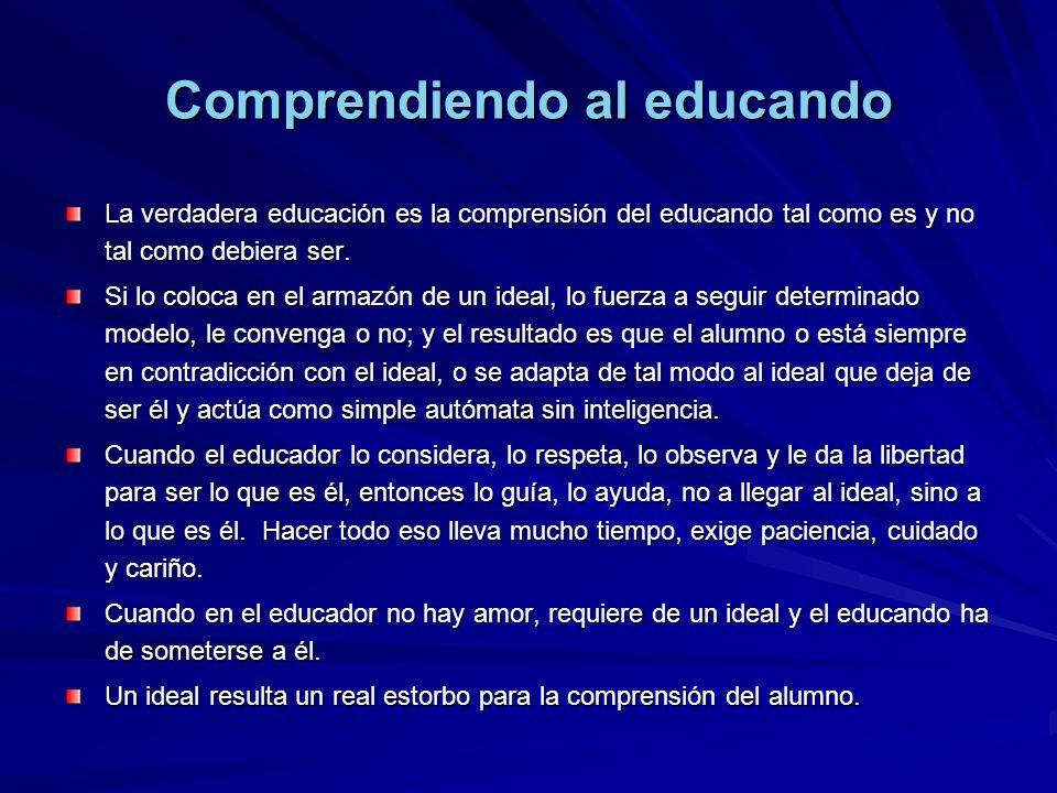 La verdadera educación es la comprensión del educando tal como es y no tal como debiera ser. Si lo coloca en el armazón de un ideal, lo fuerza a segui