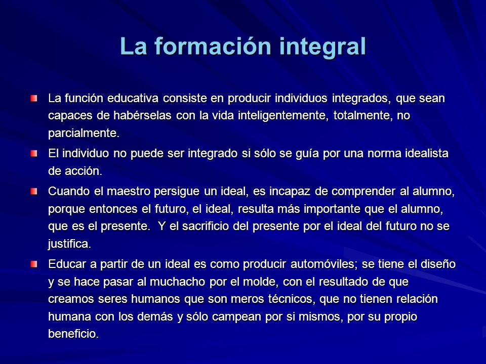 La función educativa consiste en producir individuos integrados, que sean capaces de habérselas con la vida inteligentemente, totalmente, no parcialmente.