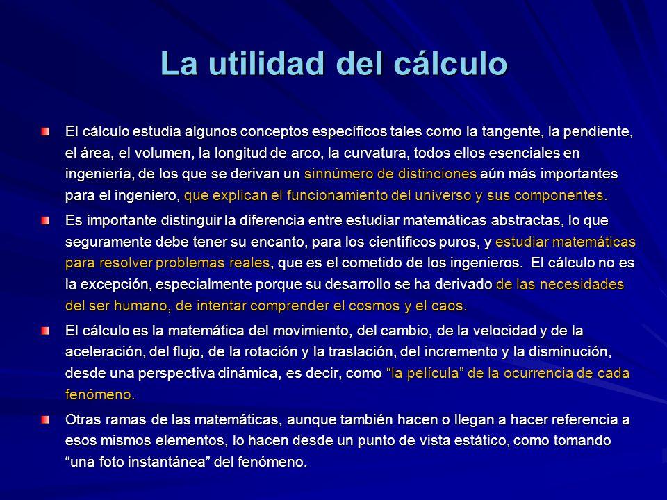 La utilidad del cálculo El cálculo estudia algunos conceptos específicos tales como la tangente, la pendiente, el área, el volumen, la longitud de arco, la curvatura, todos ellos esenciales en ingeniería, de los que se derivan un sinnúmero de distinciones aún más importantes para el ingeniero, que explican el funcionamiento del universo y sus componentes.