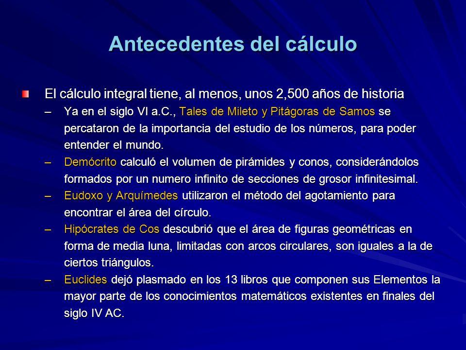 Antecedentes del cálculo El cálculo integral tiene, al menos, unos 2,500 años de historia –Ya en el siglo VI a.C., Tales de Mileto y Pitágoras de Samo