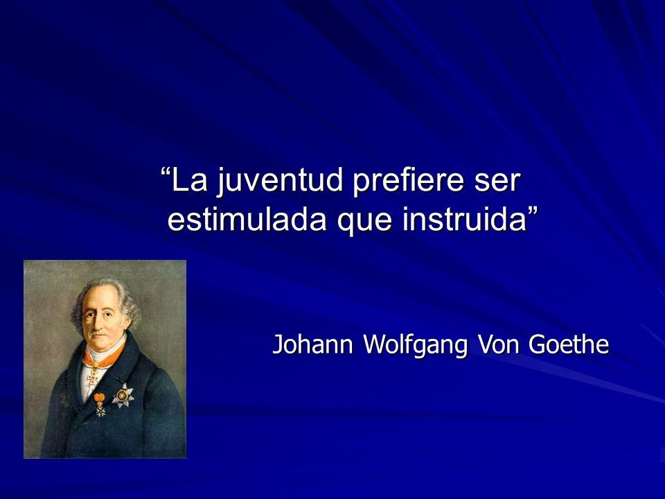 La juventud prefiere ser estimulada que instruida Johann Wolfgang Von Goethe