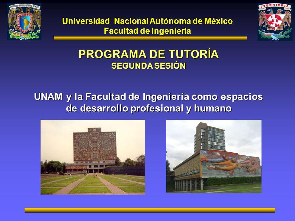 Universidad Nacional Autónoma de México Facultad de Ingeniería PROGRAMA DE TUTORÍA SEGUNDA SESIÓN UNAM y la Facultad de Ingeniería como espacios de de