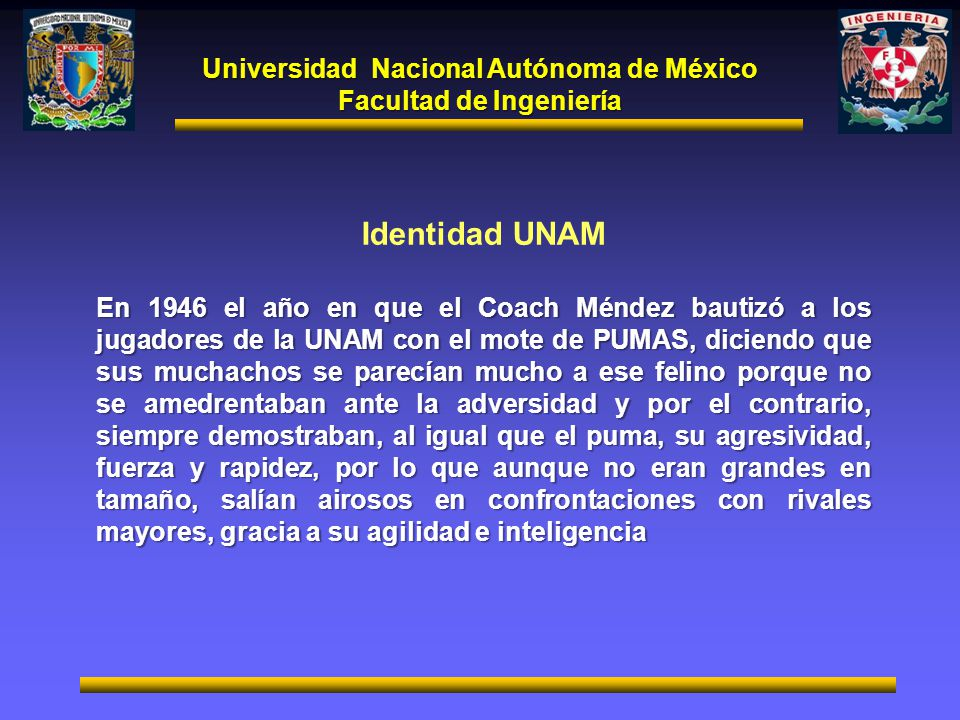Universidad Nacional Autónoma de México Facultad de Ingeniería Identidad UNAM En 1946 el año en que el Coach Méndez bautizó a los jugadores de la UNAM