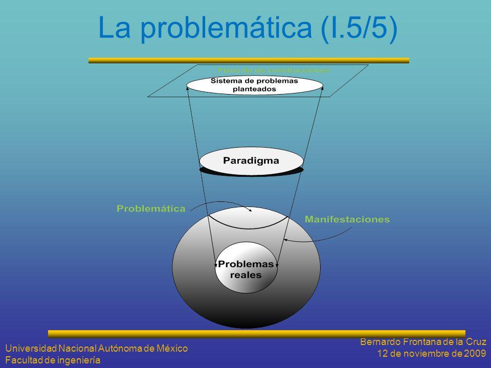 La problemática (I.5/5) Bernardo Frontana de la Cruz 12 de noviembre de 2009 Universidad Nacional Autónoma de México Facultad de ingeniería