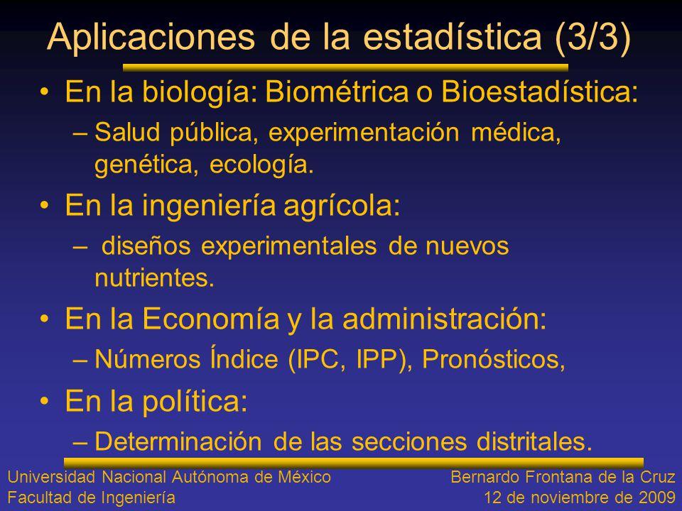 Aplicaciones de la estadística (3/3) En la biología: Biométrica o Bioestadística: –Salud pública, experimentación médica, genética, ecología. En la in