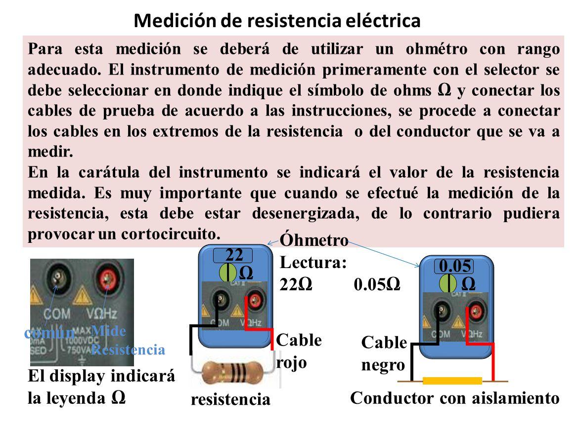 Medición de resistencia eléctrica Para esta medición se deberá de utilizar un ohmétro con rango adecuado. El instrumento de medición primeramente con