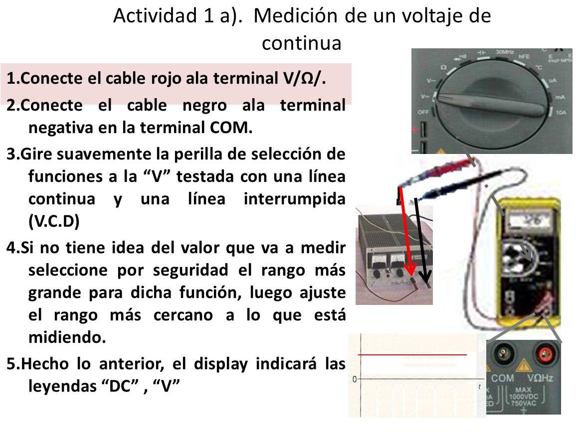 Actividad 1 a). Medición de un voltaje de continua 1.Conecte el cable rojo ala terminal V/Ω/. 2.Conecte el cable negro ala terminal negativa en la ter