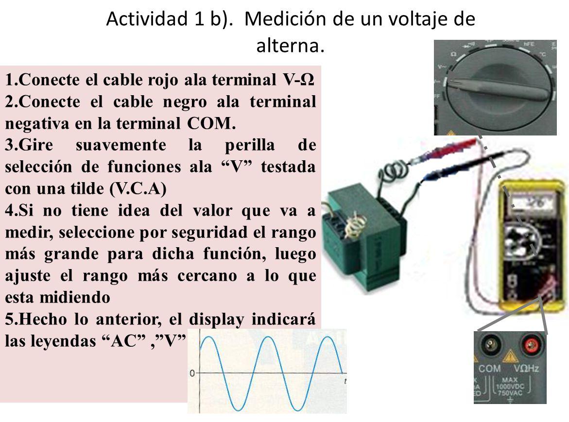 Actividad 1 b). Medición de un voltaje de alterna. 1.Conecte el cable rojo ala terminal V-Ω 2.Conecte el cable negro ala terminal negativa en la termi
