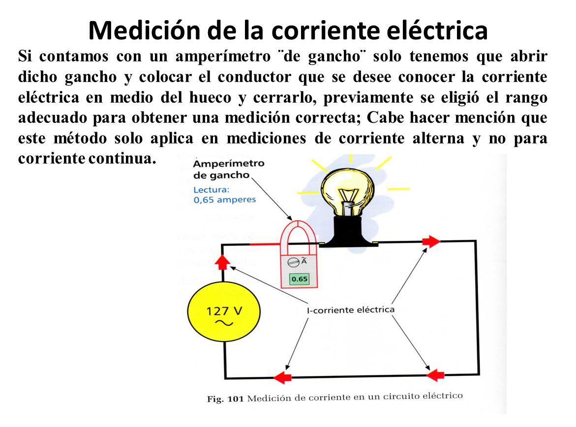 Medición de la corriente eléctrica Si contamos con un amperímetro ¨de gancho¨ solo tenemos que abrir dicho gancho y colocar el conductor que se desee