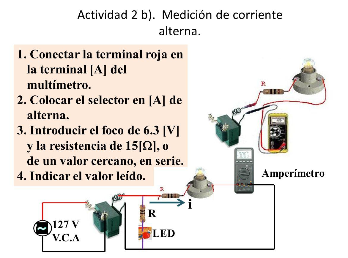 Actividad 2 b). Medición de corriente alterna. 1. Conectar la terminal roja en la terminal [A] del multímetro. 2. Colocar el selector en [A] de altern