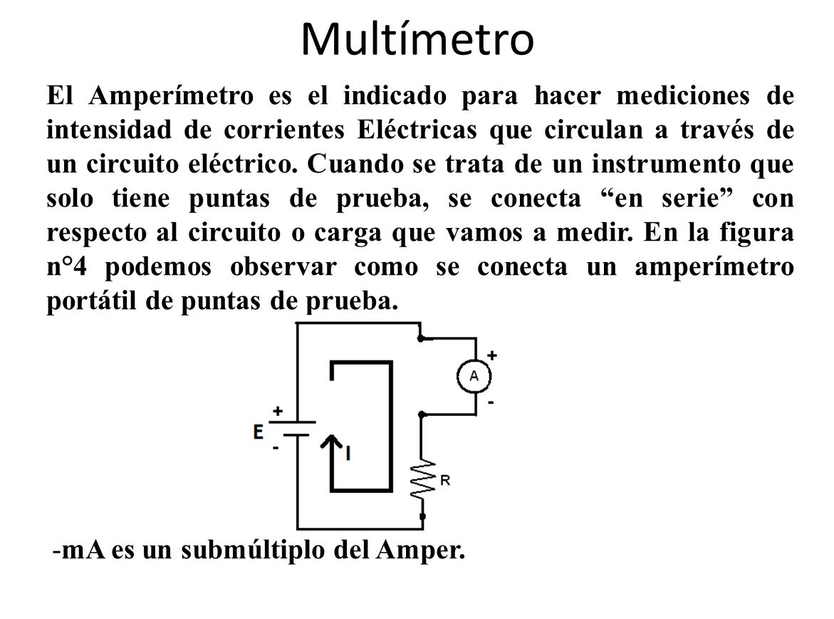 Multímetro El Amperímetro es el indicado para hacer mediciones de intensidad de corrientes Eléctricas que circulan a través de un circuito eléctrico.