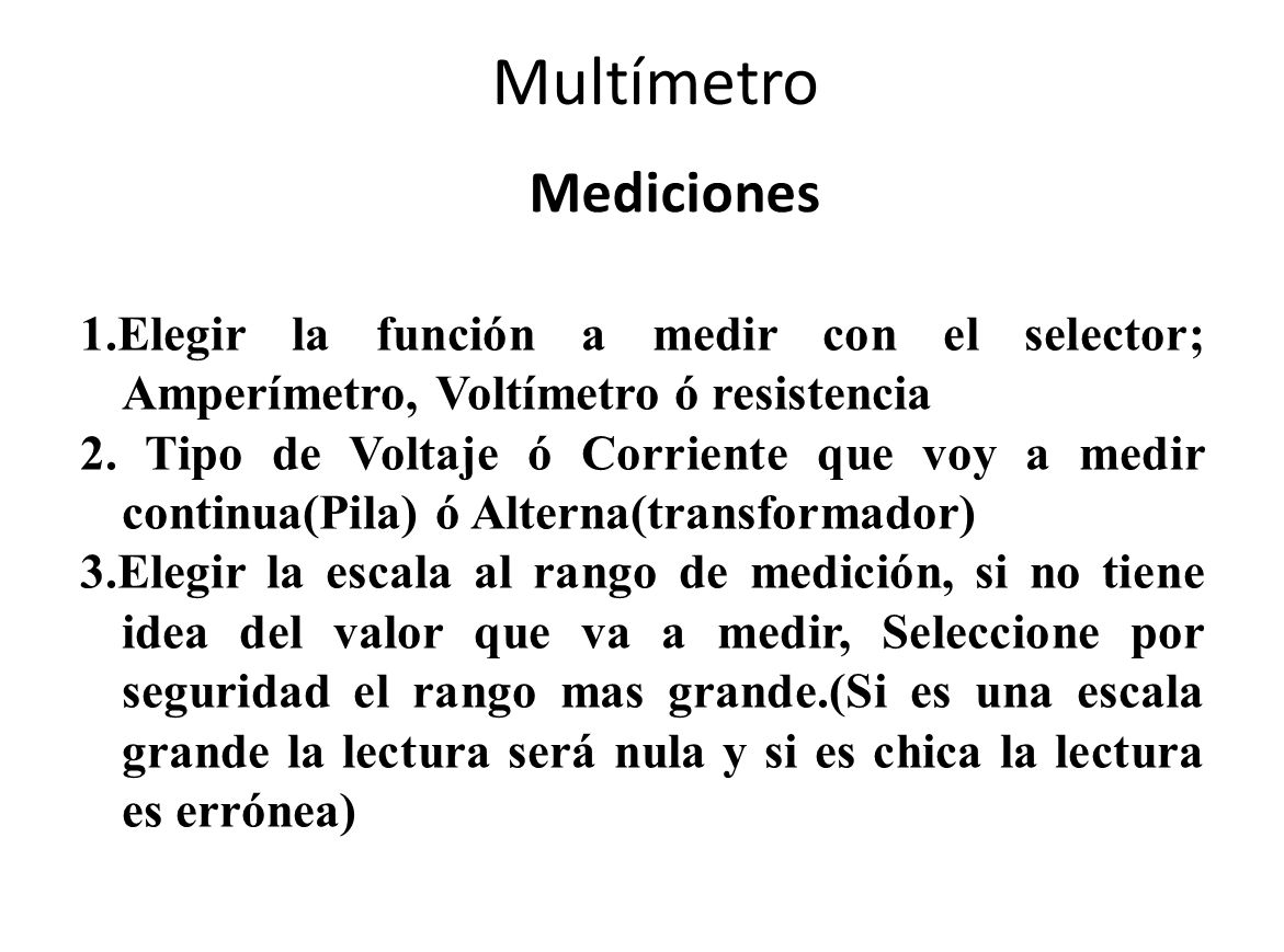 Multímetro Mediciones 1.Elegir la función a medir con el selector; Amperímetro, Voltímetro ó resistencia 2. Tipo de Voltaje ó Corriente que voy a medi