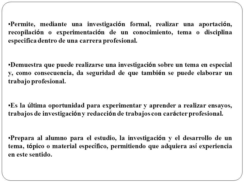 Permite, mediante una investigaci ó n formal, realizar una aportaci ó n, recopilaci ó n o experimentaci ó n de un conocimiento, tema o disciplina espe