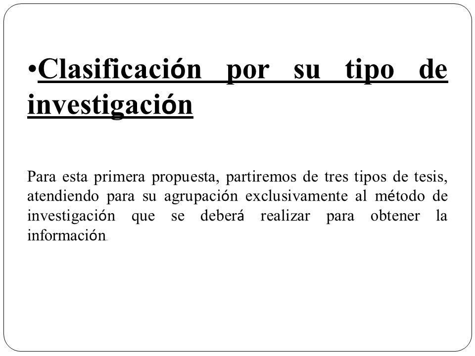 Clasificaci ó n por su tipo de investigaci ó n Para esta primera propuesta, partiremos de tres tipos de tesis, atendiendo para su agrupaci ó n exclusi