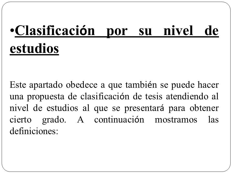 Clasificaci ó n por su nivel de estudios Este apartado obedece a que tambi é n se puede hacer una propuesta de clasificaci ó n de tesis atendiendo al