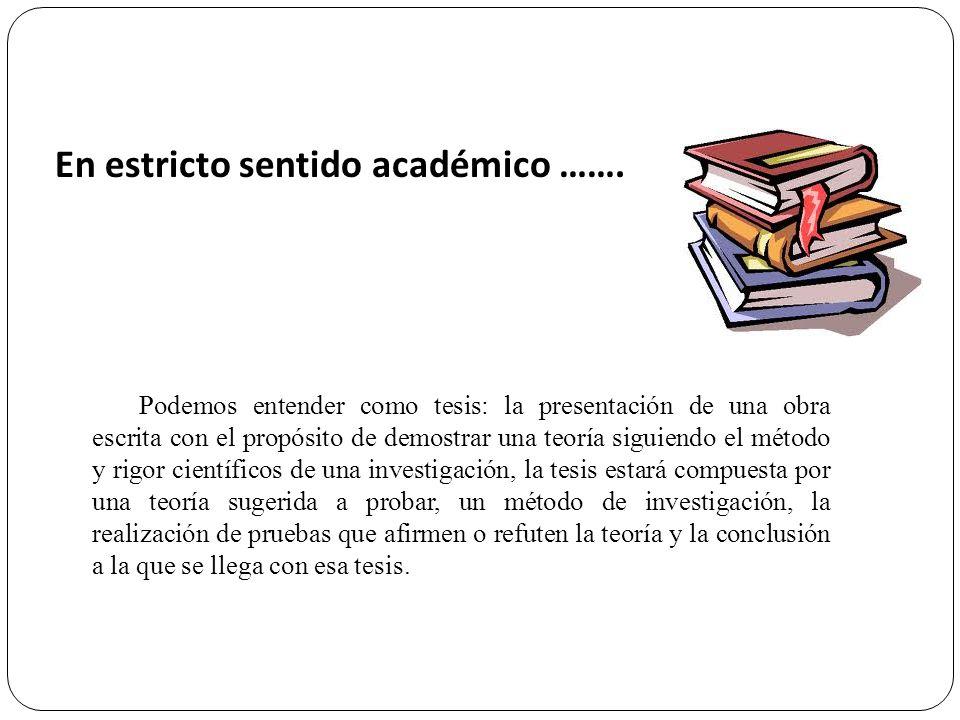 Podemos entender como tesis: la presentación de una obra escrita con el propósito de demostrar una teoría siguiendo el método y rigor científicos de u