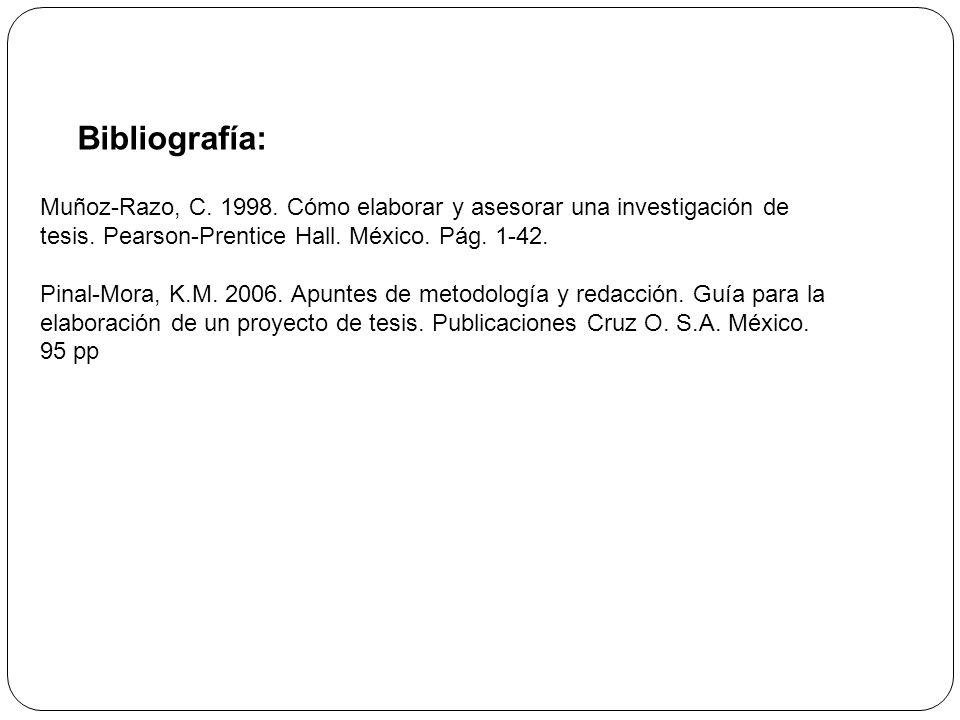 Muñoz-Razo, C. 1998. Cómo elaborar y asesorar una investigación de tesis. Pearson-Prentice Hall. México. Pág. 1-42. Pinal-Mora, K.M. 2006. Apuntes de