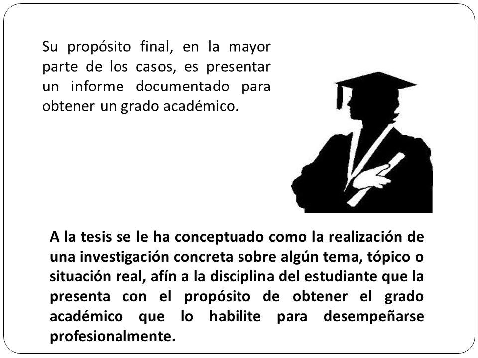 Su propósito final, en la mayor parte de los casos, es presentar un informe documentado para obtener un grado académico. A la tesis se le ha conceptua