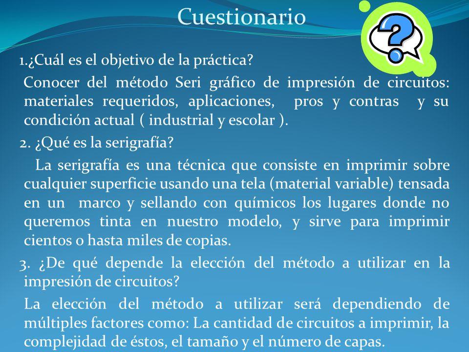 Cuestionario 1.¿Cuál es el objetivo de la práctica? Conocer del método Seri gráfico de impresión de circuitos: materiales requeridos, aplicaciones, pr