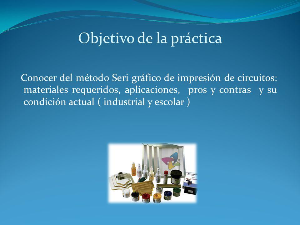 Objetivo de la práctica Conocer del método Seri gráfico de impresión de circuitos: materiales requeridos, aplicaciones, pros y contras y su condición