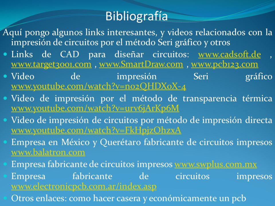 Bibliografía Aquí pongo algunos links interesantes, y videos relacionados con la impresión de circuitos por el método Seri gráfico y otros Links de CAD para diseñar circuitos: www.cadsoft.de, www.target3001.com, www.SmartDraw.com, www.pcb123.comwww.cadsoft.de www.target3001.comwww.SmartDraw.comwww.pcb123.com Video de impresión Seri gráfico www.youtube.com/watch?v=n02QHDX0X-4 www.youtube.com/watch?v=n02QHDX0X-4 Video de impresión por el método de transparencia térmica www.youtube.com/watch?v=urv6jArKp6M www.youtube.com/watch?v=urv6jArKp6M Video de impresión de circuitos por método de impresión directa www.youtube.com/watch?v=FkHpjzOhzxA www.youtube.com/watch?v=FkHpjzOhzxA Empresa en México y Querétaro fabricante de circuitos impresos www.balatron.com www.balatron.com Empresa fabricante de circuitos impresos www.swplus.com.mxwww.swplus.com.mx Empresa fabricante de circuitos impresos www.electronicpcb.com.ar/index.asp www.electronicpcb.com.ar/index.asp Otros enlaces: como hacer casera y económicamente un pcb
