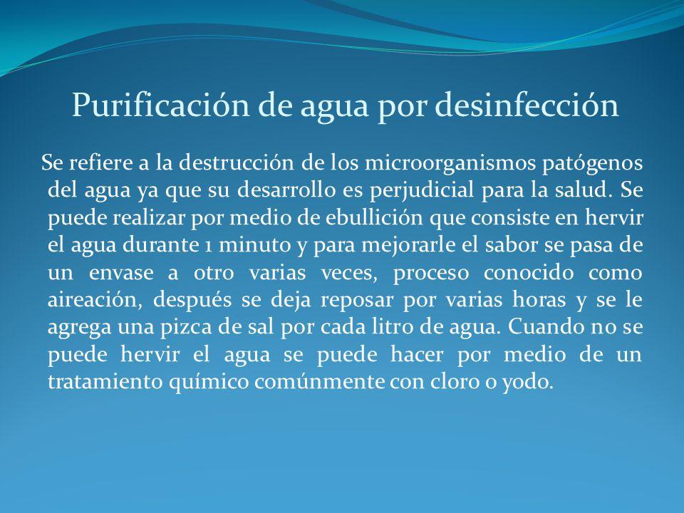 Purificación de agua por desinfección Se refiere a la destrucción de los microorganismos patógenos del agua ya que su desarrollo es perjudicial para l