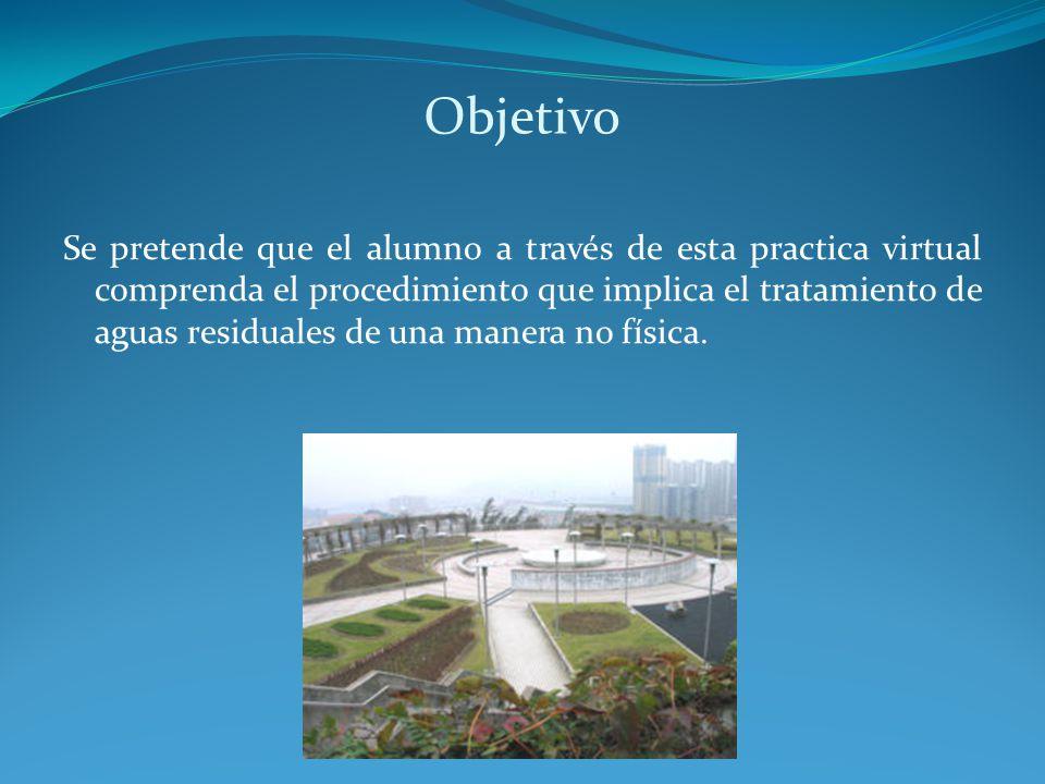 Objetivo Se pretende que el alumno a través de esta practica virtual comprenda el procedimiento que implica el tratamiento de aguas residuales de una