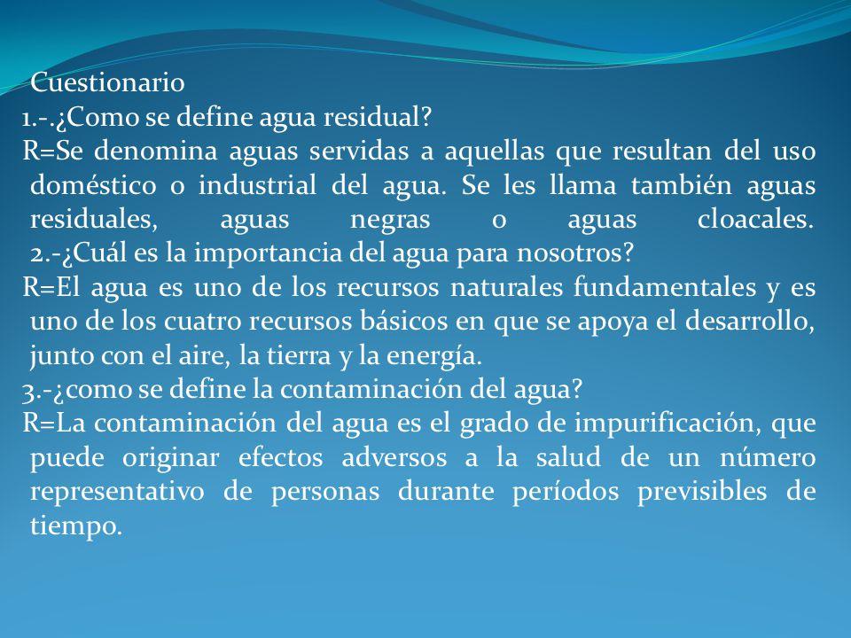 Cuestionario 1.-.¿Como se define agua residual? R=Se denomina aguas servidas a aquellas que resultan del uso doméstico o industrial del agua. Se les l