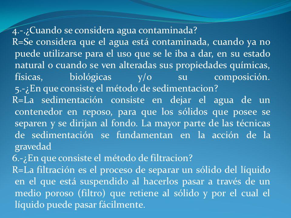 4.-.¿Cuando se considera agua contaminada? R=Se considera que el agua está contaminada, cuando ya no puede utilizarse para el uso que se le iba a dar,