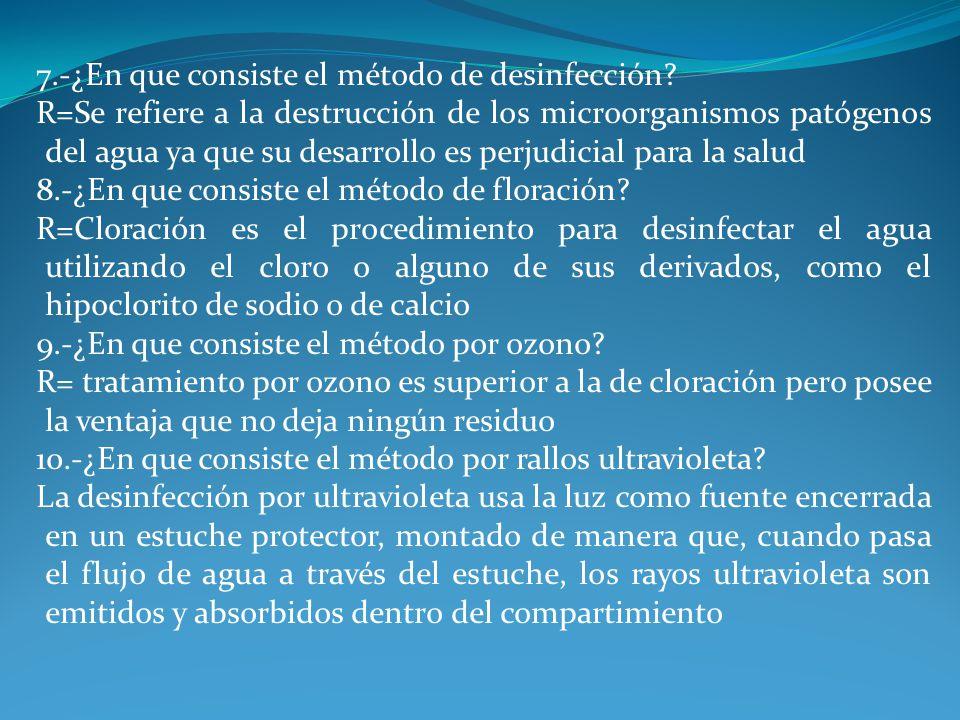 7.-¿En que consiste el método de desinfección? R=Se refiere a la destrucción de los microorganismos patógenos del agua ya que su desarrollo es perjudi