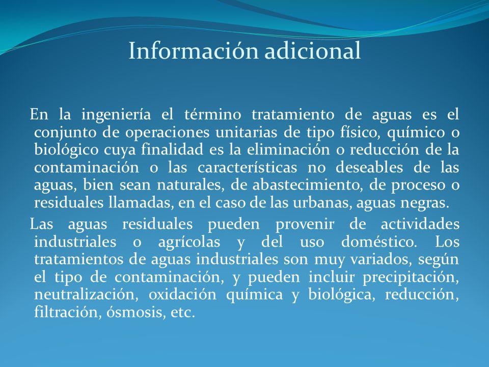 Información adicional En la ingeniería el término tratamiento de aguas es el conjunto de operaciones unitarias de tipo físico, químico o biológico cuy