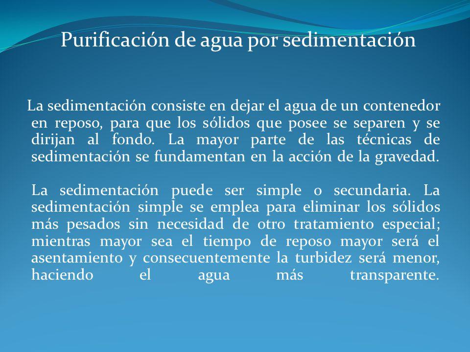 Purificación de agua por sedimentación La sedimentación consiste en dejar el agua de un contenedor en reposo, para que los sólidos que posee se separe